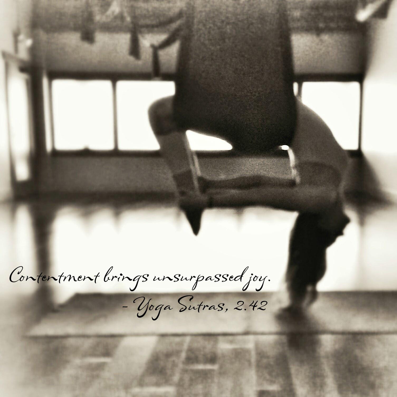 Contentment brings unsurpassed joy. - Yoga Sutras, 2.42